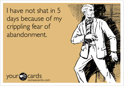I have not shat in 5days because of mycrippling fear ofabandonment.