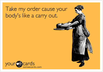 Take my order cause your body's like a carry out.
