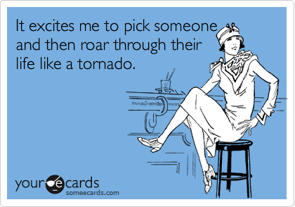 It excites me to pick someone  and then roar through their  life like a tornado.