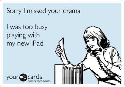 Sorry I missed your drama.  I was too busy playing with my new iPad.
