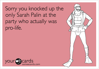 Sorry you knocked up theonly Sarah Palin at theparty who actually waspro-life.