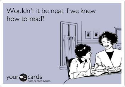 Wouldn't it be neat if we knew how to read?