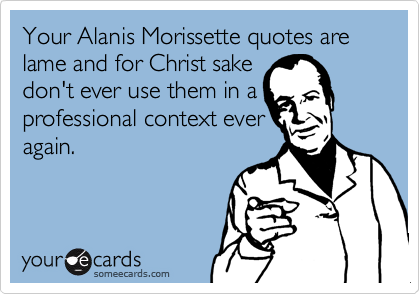 Your Alanis Morissette quotes are lame and for Christ sake don't ever use them in a professional context everagain.