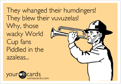 They whanged their humdingers! They blew their vuvuzelas! Why, those wacky World Cup fans Piddled in the azaleas...