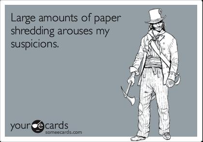 Large amounts of papershredding arouses mysuspicions.