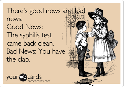 There's good news and badnews. Good News:The syphilis testcame back clean. Bad News: You havethe clap.
