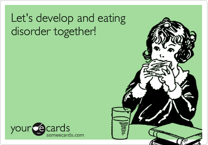 Let's develop and eating disorder together!