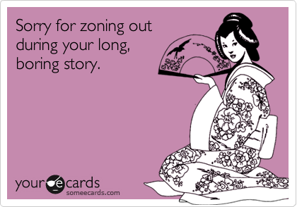 Sorry for zoning outduring your long,boring story.