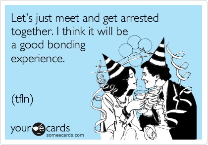 Let's just meet and get arrested together. I think it will be  