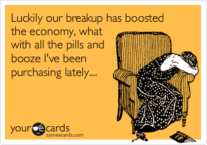Luckily our breakup has boosted the economy, whatwith all the pills andbooze I've beenpurchasing lately....
