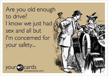Are you old enoughto drive?I know we just hadsex and all but I'm concerned for your safety...