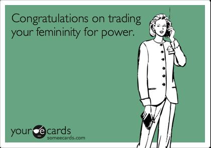 Congratulations on tradingyour femininity for power.