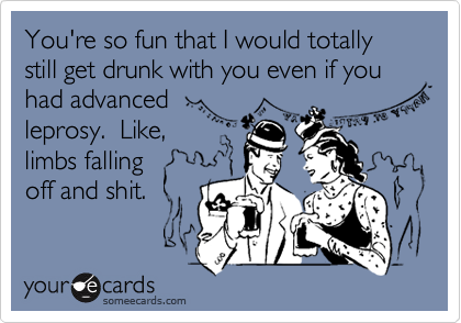 You're so fun that I would totally still get drunk with you even if you had advanced  leprosy.  Like, limbs falling  off and shit.