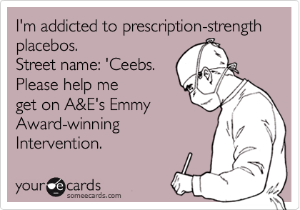 I'm addicted to prescription-strength placebos. 