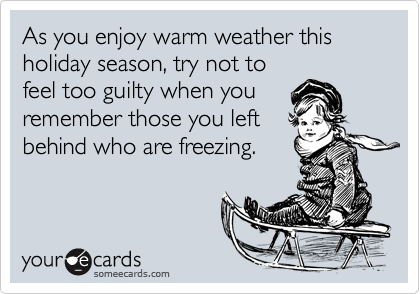 As you enjoy warm weather this holiday season, try not to feel too guilty when you remember those you left behind who are freezing.