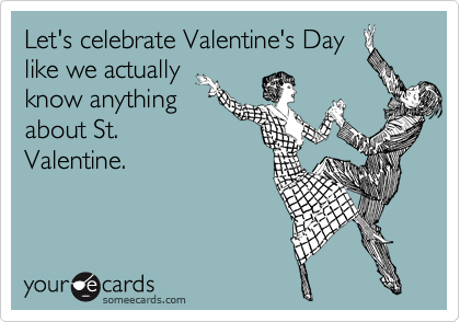Let's celebrate Valentine's Day like we actually know anything about St. Valentine.