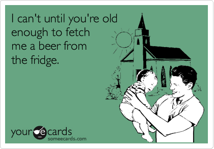 I can't until you're old enough to fetch me a beer from the fridge.