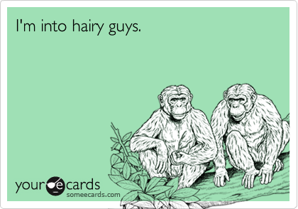 I'm into hairy guys.