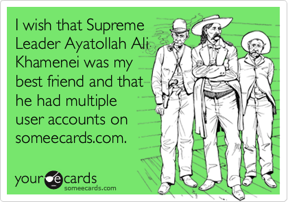 I wish that Supreme Leader Ayatollah Ali Khamenei was my best friend and that he had multiple user accounts on someecards.com.