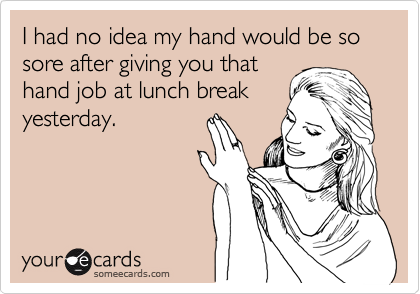 I had no idea my hand would be so sore after giving you that hand job at lunch break yesterday.