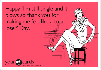 """Happy """"I'm still single and it blows so thank you for making me feel like a total loser"""" Day."""