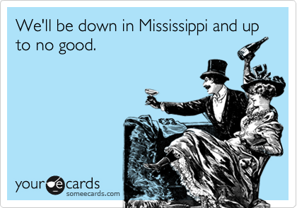 We'll be down in Mississippi and up to no good.