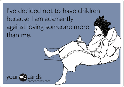 I've decided not to have children because I am adamantlyagainst loving someone morethan me.
