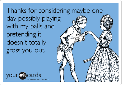 Thanks for considering maybe one day possibly playingwith my balls andpretending itdoesn't totallygross you out.