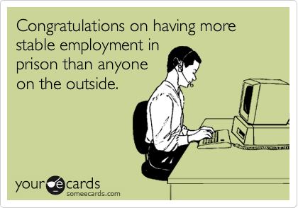 Congratulations on having more stable employment inprison than anyoneon the outside.
