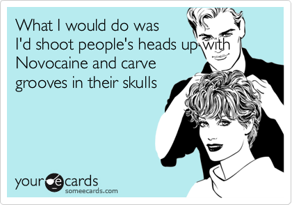 What I would do was I'd shoot people's heads up withNovocaine and carve grooves in their skulls