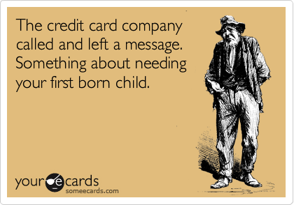 The credit card company called and left a message. Something about needing your first born child.