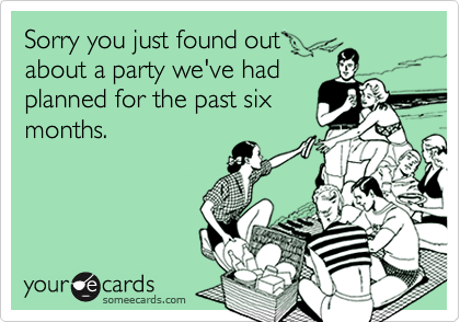 Sorry you just found outabout a party we've hadplanned for the past sixmonths.