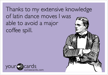 Thanks to my extensive knowledge of latin dance moves I was  able to avoid a major  coffee spill.