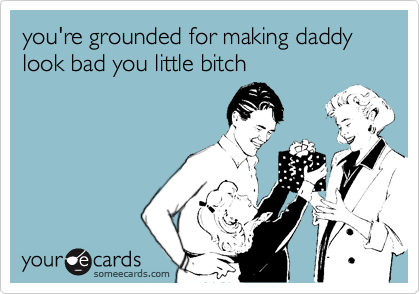 you're grounded for making daddy look bad you little bitch