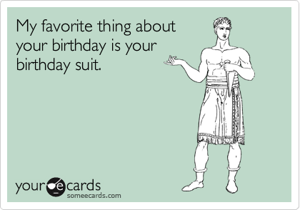 My favorite thing about  your birthday is your birthday suit.