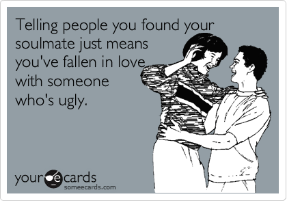 Telling people you found your soulmate just means you've fallen in love with someone who's ugly.