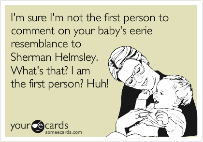 I'm sure I'm not the first person to comment on your baby's eerie resemblance toSherman Helmsley.What's that? I amthe first person? Huh!