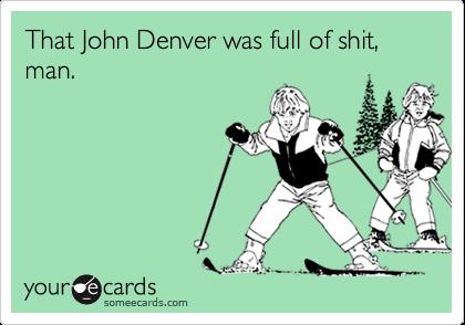 That John Denver was full of shit, man.