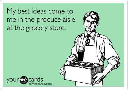 My best ideas come to me in the produce aisle  at the grocery store.