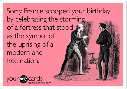 Sorry France scooped your birthday by celebrating the storming  of a fortress that stood as the symbol of the uprising of a modern and free nation.