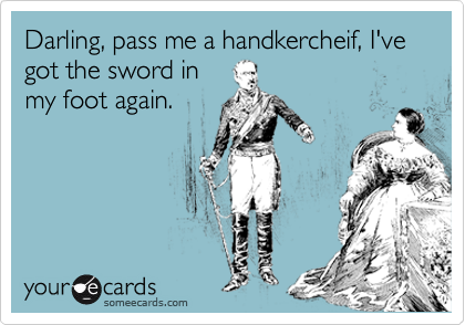 Darling, pass me a handkercheif, I've got the sword in my foot again.