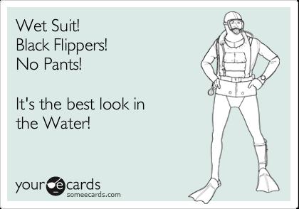 Wet Suit!Black Flippers!No Pants!It's the best look in the Water!