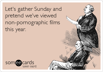 Let's gather Sunday and pretend we've viewed non-pornographic films this year.