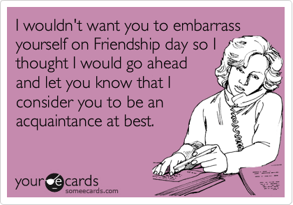 I wouldn't want you to embarrass