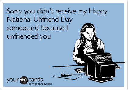 Sorry you didn't receive my National Unfriend Day someecard because I unfriended you