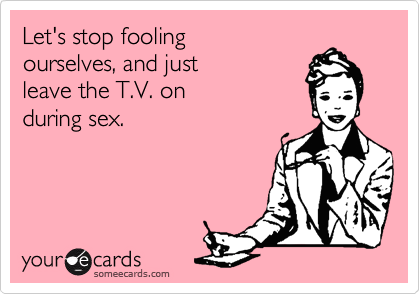 Let's stop foolingourselves, and just leave the T.V. on during sex.