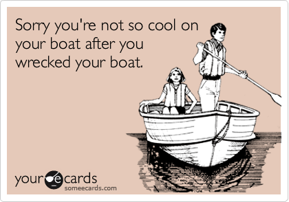 Sorry you're not so cool on your boat after you wrecked your boat.