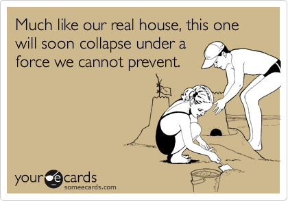 Much like our real house, this one will soon collapse under aforce we cannot prevent.