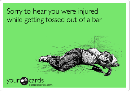 Sorry to hear you were injured while getting tossed out of a bar