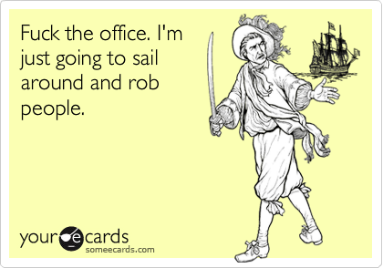 Fuck the office. I'mjust going to sailaround and robpeople.